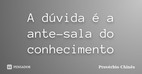 A dúvida é a ante-sala do conhecimento... Frase de Provérbio Chinês.