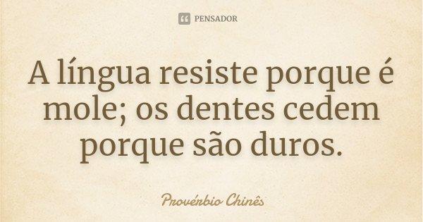 A língua resiste porque é mole; os dentes cedem porque são duros.... Frase de Provérbio Chinês.
