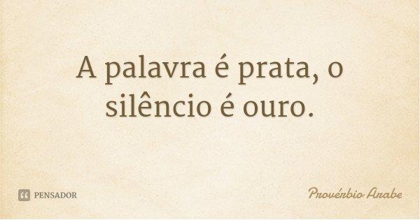 A palavra é prata, o silêncio é ouro.... Frase de Provérbio Árabe.