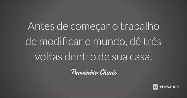 Antes de começar o trabalho de modificar o mundo, dê três voltas dentro de sua casa.... Frase de Provérbio Chinês.