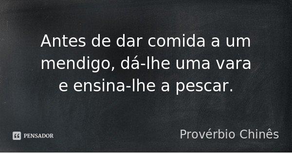 Antes de dar comida a um mendigo, dá-lhe uma vara e ensina-lhe a pescar.... Frase de Provérbio Chinês.