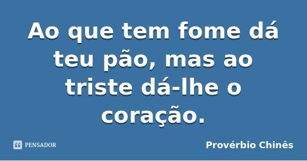 Ao que tem fome dá teu pão, mas ao triste dá-lhe o coração.... Frase de Provérbio Chinês.