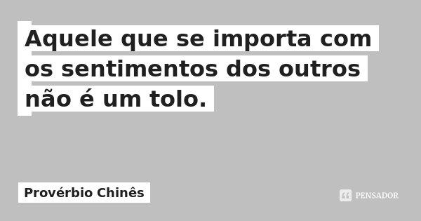 Aquele que se importa com os sentimentos dos outros não é um tolo.... Frase de Provérbio Chinês.