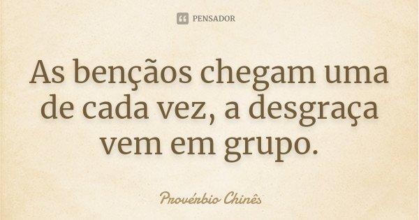 As bençãos chegam uma de cada vez, a desgraça vem em grupo.... Frase de Provérbio Chinês.