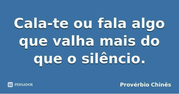 Cala-te ou fala algo que valha mais do que o silêncio.... Frase de Provérbio Chinês.
