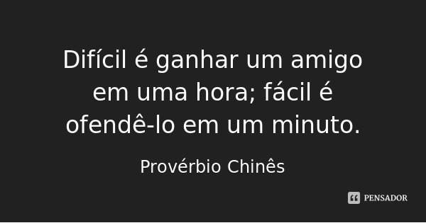 Difícil é ganhar um amigo em uma hora; fácil é ofendê-lo em um minuto.... Frase de Provérbio Chinês.