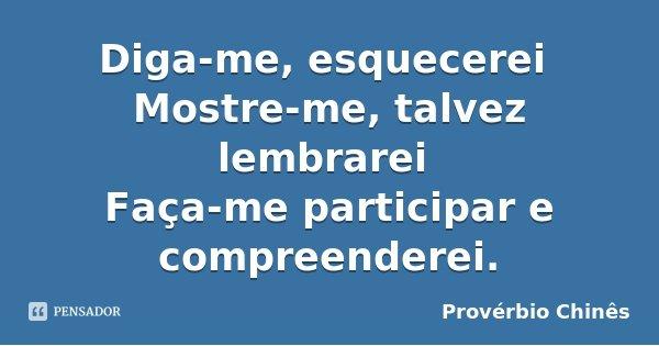 Diga-me, esquecerei Mostre-me, talvez lembrarei Faça-me participar e compreenderei.... Frase de Provérbio Chinês.