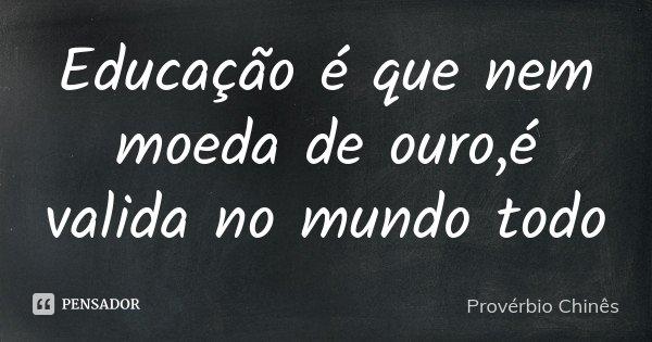 Educação é que nem moeda de ouro,é valida no mundo todo... Frase de Provérbio Chinês.