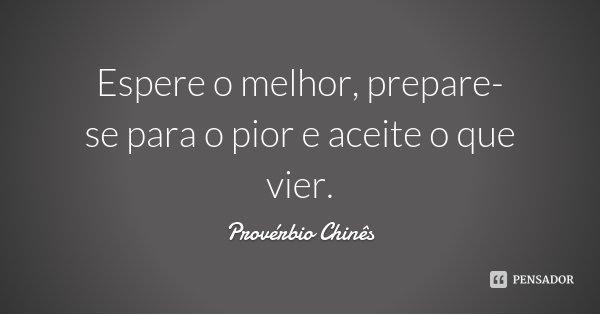 Espere o melhor, prepare-se para o pior e aceite o que vier.... Frase de Provérbio Chinês.