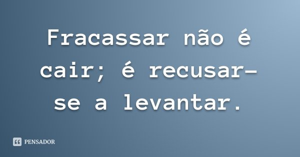 Fracassar não é cair; é recusar-se a levantar.... Frase de Provérbio Chinês.