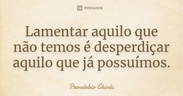 Lamentar aquilo que não temos é desperdiçar aquilo que já possuímos.... Frase de Provérbio Chinês.