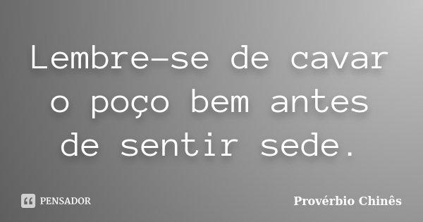Lembre-se de cavar o poço bem antes de sentir sede.... Frase de Provérbio Chinês.
