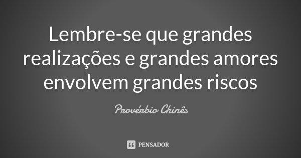 Lembre-se que grandes realizações e grandes amores envolvem grandes riscos... Frase de Provérbio Chinês.