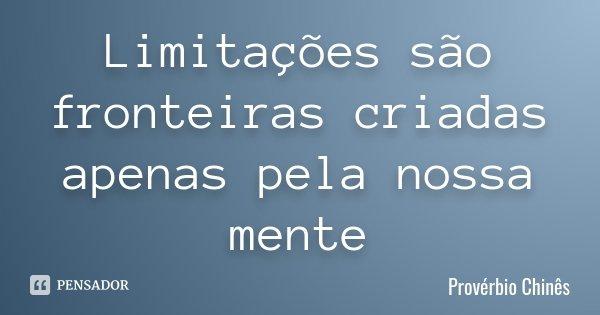 Limitações são fronteiras criadas apenas pela nossa mente... Frase de Provérbio Chinês.