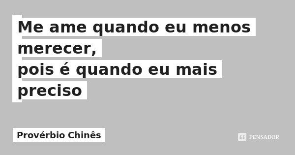 Me ame quando eu menos merecer, pois é quando eu mais preciso... Frase de Provérbio Chinês.