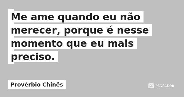 Me ame quando eu não merecer, porque é nesse momento que eu mais preciso.... Frase de Provérbio Chinês.