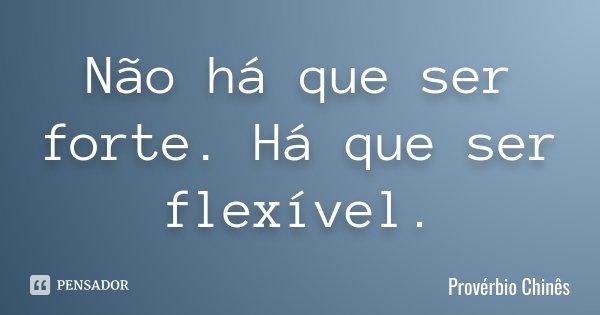 Não há que ser forte. Há que ser flexível.... Frase de Provérbio Chinês.
