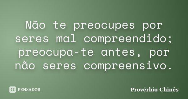 Não te preocupes por seres mal compreendido; preocupa-te antes, por não seres compreensivo.... Frase de Provérbio Chinês.