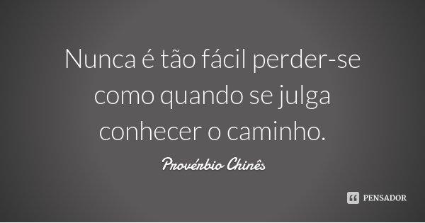 Nunca é tão fácil perder-se como quando se julga conhecer o caminho.... Frase de Provérbio Chinês.