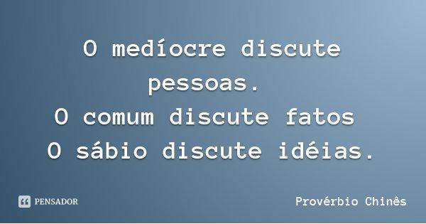 O medíocre discute pessoas. O comum discute fatos O sábio discute idéias.... Frase de Provérbio Chinês.