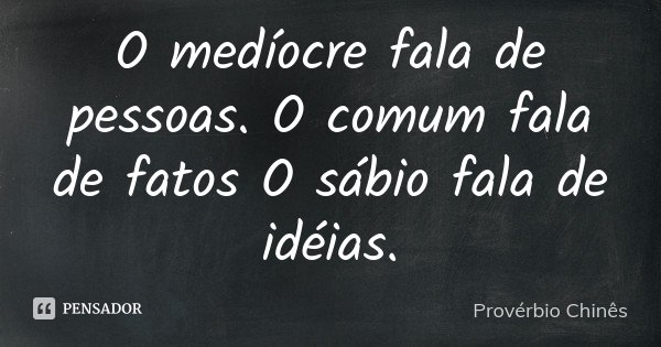 O medíocre fala de pessoas. O comum fala de fatos O sábio fala de idéias.... Frase de Provérbio Chinês.