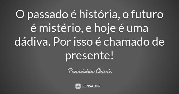 O passado é história, o futuro é mistério, e hoje é uma dádiva. Por isso é chamado de presente!... Frase de Provérbio Chinês.