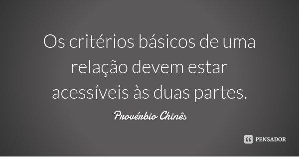 Os critérios básicos de uma relação devem estar acessíveis às duas partes.... Frase de Provérbio Chinês.