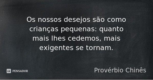 Os nossos desejos são como crianças pequenas: quanto mais lhes cedemos, mais exigentes se tornam.... Frase de Provérbio Chinês.