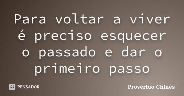Para voltar a viver é preciso esquecer o passado e dar o primeiro passo... Frase de Provérbio Chinês.