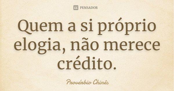 Quem a si próprio elogia, não merece crédito.... Frase de Provérbio chinês.