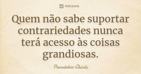 Quem não sabe suportar contrariedades nunca terá acesso às coisas grandiosas.... Frase de Provérbio Chinês.