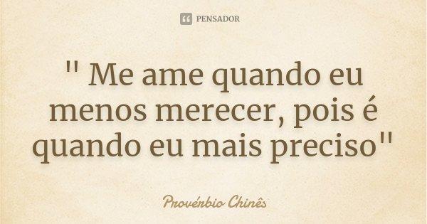""""""" Me ame quando eu menos merecer, pois é quando eu mais preciso""""... Frase de Provérbio Chinês."""