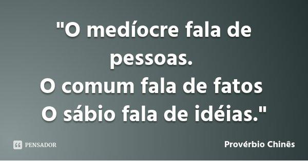 """""""O medíocre fala de pessoas. O comum fala de fatos O sábio fala de idéias.""""... Frase de Provérbio Chinês."""