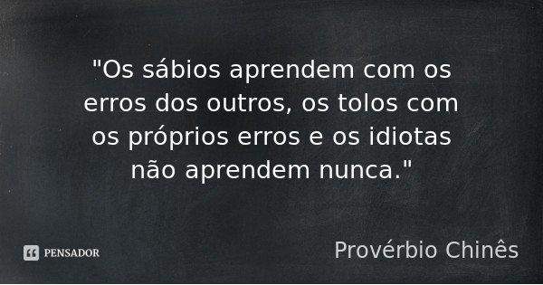 """""""Os sábios aprendem com os erros dos outros, os tolos com os próprios erros e os idiotas não aprendem nunca.""""... Frase de Provérbio Chinês."""