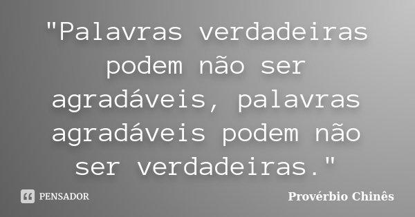 """""""Palavras verdadeiras podem não ser agradáveis, palavras agradáveis podem não ser verdadeiras.""""... Frase de Provérbio Chinês."""