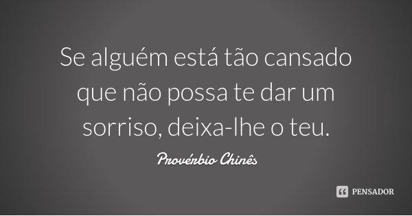 Se alguém está tão cansado que não possa te dar um sorriso, deixa-lhe o teu.... Frase de Provérbio Chinês.