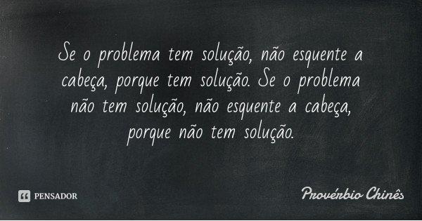 Se o problema tem solução, não esquente a cabeça, porque tem solução. Se o problema não tem solução, não esquente a cabeça, porque não tem solução.... Frase de Provérbio Chinês.