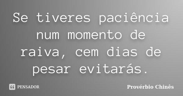 Se tiveres paciência num momento de raiva, cem dias de pesar evitarás.... Frase de Provérbio Chinês.