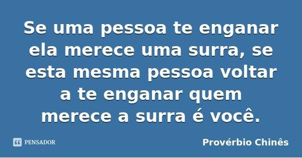 Se uma pessoa te enganar ela merece uma surra, se esta mesma pessoa voltar a te enganar quem merece a surra é você.... Frase de Provérbio Chinês.