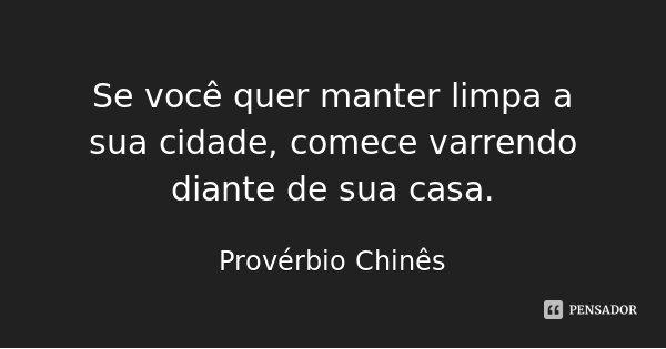 Se você quer manter limpa a sua cidade, comece varrendo diante de sua casa.... Frase de Provérbio Chinês.