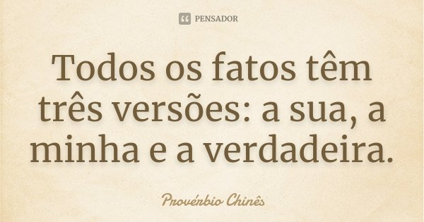 Todos os fatos têm três versões: a sua, a minha e a verdadeira.... Frase de Provérbio Chinês.