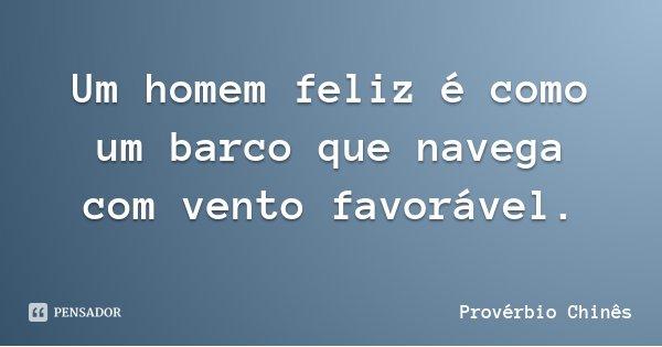 Um homem feliz é como um barco que navega com vento favorável.... Frase de Provérbio Chinês.