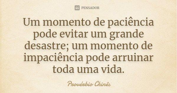 Um momento de paciência pode evitar um grande desastre; um momento de impaciência pode arruinar toda uma vida.... Frase de Provérbio Chinês.