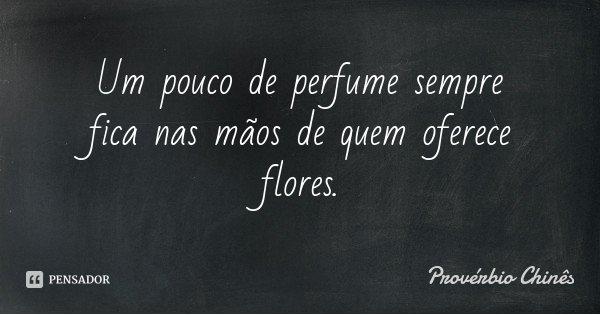 Um pouco de perfume sempre fica nas mãos de quem oferece flores.... Frase de Provérbio Chinês.