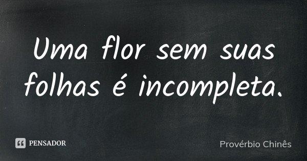 Uma flor sem suas folhas é incompleta.... Frase de Provérbio Chinês.