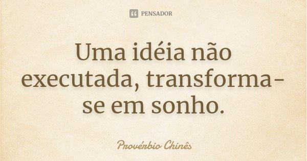 Uma idéia não executada, transforma-se em sonho.... Frase de Provérbio Chinês.