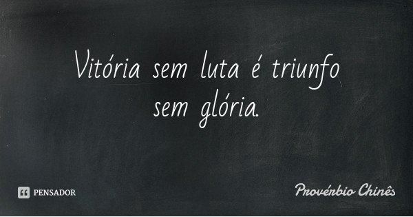 Vitória sem luta é triunfo sem glória.... Frase de Provérbio Chinês.