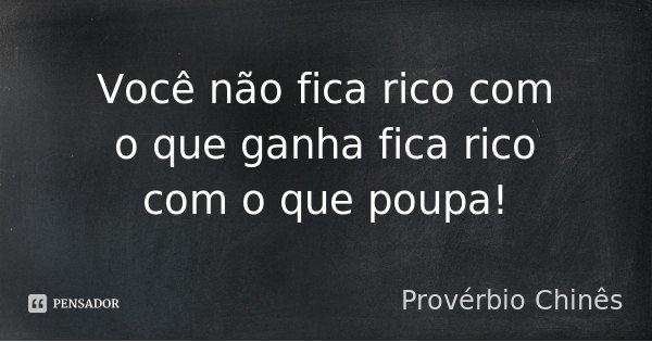 Você não fica rico com o que ganha fica rico com o que poupa!... Frase de Provérbio Chinês.