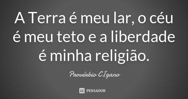 A Terra é meu lar, o céu é meu teto e a liberdade é minha religião.... Frase de Provérbio Cigano.