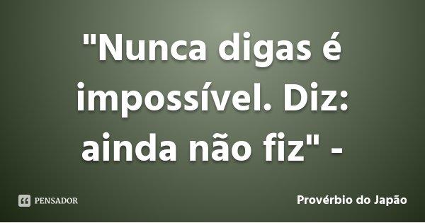 """""""Nunca digas é impossível. Diz: ainda não fiz"""" -... Frase de Provérbio do Japão."""